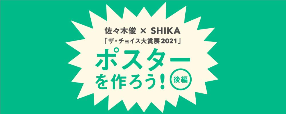 【後編】佐々木俊×SHIKA 「ザ・チョイス大賞展2021」ポスターを作ろう!